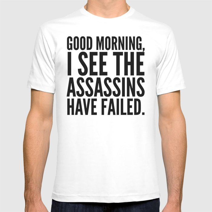 Good morning, I see the assassins have failed. T-shirt