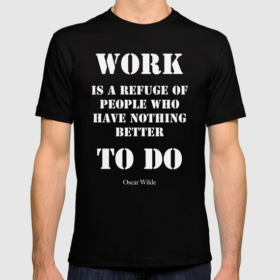 """""""Work is a refuge of people who have nothing better to do"""" -  Oscar Wilde T-shirt"""