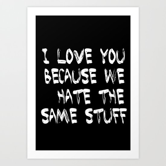 I love you because we hate the same stuff Art Print