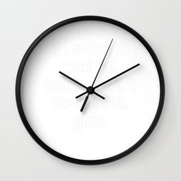 If I were a cat I'd spend all 9 lives with you. Wall Clock