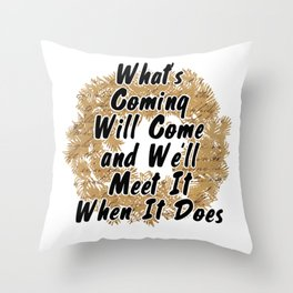 What's Coming Will Come and We'll Meet It When It Does Throw Pillow