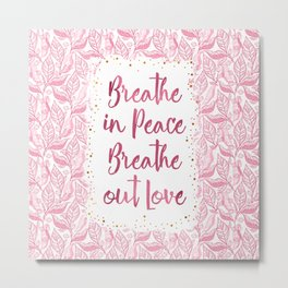 Breathe in Peace Breathe out Love Metal Print