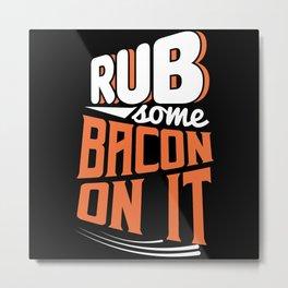 Rub some Bacon on it funny shirt motif Metal Print