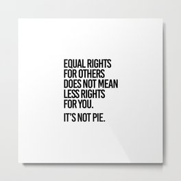 Equal rights for others does not mean less rights for you. It's not Pie. Metal Print