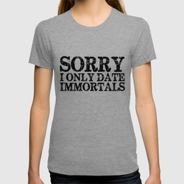 Sorry, I only date immortals! T-shirt