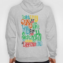 Do not pray for an easy life, pray for the strength to endure a difficult one! Hoody