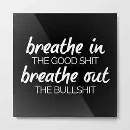 Breathe In The Good Sh*t Funny Quote Metal Print