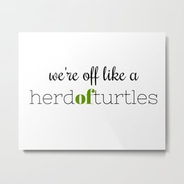 We're Off Like a Herd of Turtles Metal Print