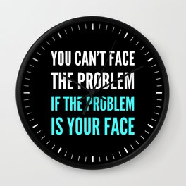 YOU CAN'T FACE THE PROBLEM IF THE PROBLEM IS YOUR FACE (Dark) Wall Clock