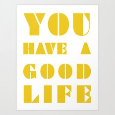 YOU HAVE A GOOD LIFE Art Print