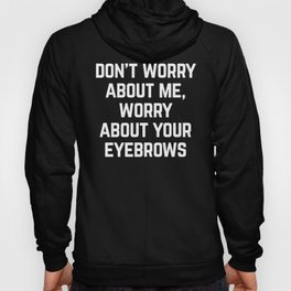 Worry About Your Eyebrows Funny Quote Hoody