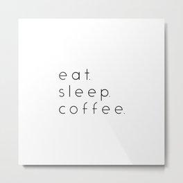 EAT SLEEP COFFEE Metal Print