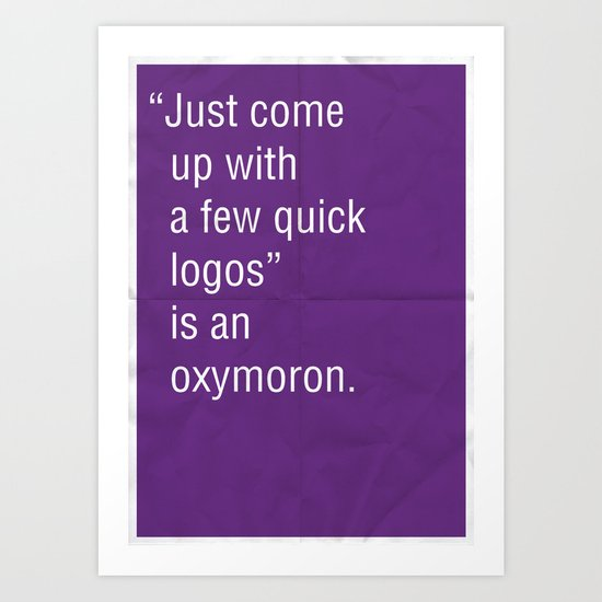 """""""Just come up with a few quick logos"""" is an oxymoron. Art Print"""