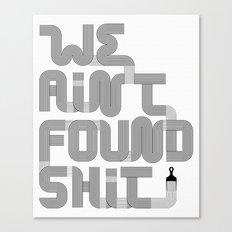 We Ain't Found Shit. Canvas Print