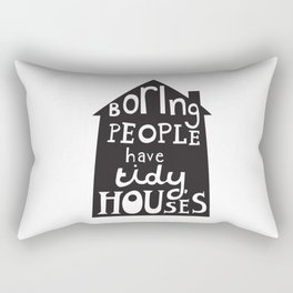 Boring People Have Tidy Houses Rectangular Pillow