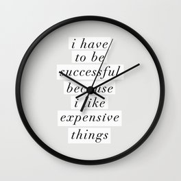 I Have to Be Successful Because I Like Expensive Things monochrome typography home wall decor Wall Clock