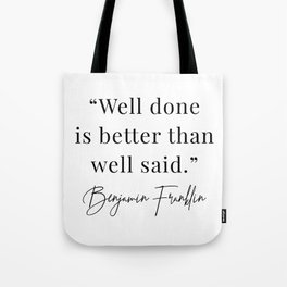 Well Done Is Better Than Well Said. -Benjamin Franklin Tote Bag