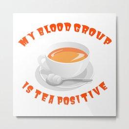 My Blood Group is Tea Positive Metal Print