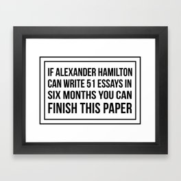 If alexander hamilton can write 51 essays in 6 months you can finish this paper Framed Art Print