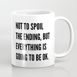 NOT TO SPOIL THE ENDING, BUT EVERYTHING IS GOING TO BE OK Coffee Mug