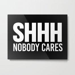 Shhh Nobody Cares (Black & White) Metal Print