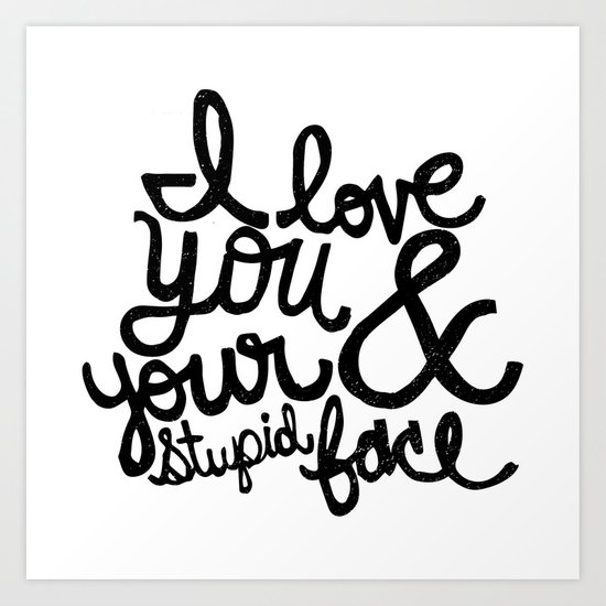 I LOVE YOU & YOUR STUPID FACE Art Print