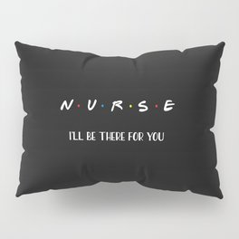 Nurse, I'll Be There For You Pillow Sham