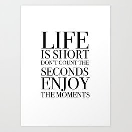 Life Is Short Don't Count The Seconds Enjoy The Moments Art Print