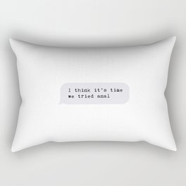 I think it's time we tried anal Rectangular Pillow