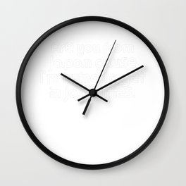 Are you from Japan cause I'm trying to get in Japanties. Wall Clock