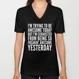 I'M TRYING TO BE AWESOME TODAY, BUT I'M EXHAUSTED FROM BEING SO FREAKIN' AWESOME YESTERDAY (B&W) Unisex V-Neck