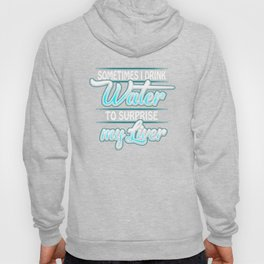 Sometimes I Drink Water To Surprise My Liver Hoody