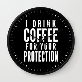 I DRINK COFFEE FOR YOUR PROTECTION (Black & White) Wall Clock