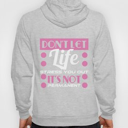 """Don't Let Life Stress You Out It's Not Permanent"" tee design. Makes a sensible and inspiring gift!  Hoody"