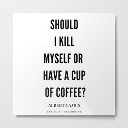 Albert Camus Quote | Should I kill Myself Or Have  A Cup Of Coffee Metal Print