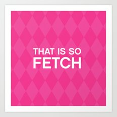 That is so FETCH - quote from the movie Mean Girls Art Print
