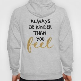 ALWAYS BE KINDER THAN YOU FEEL - life quote Hoody