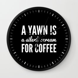 A YAWN IS A SILENT SCREAM FOR COFFEE (Black & White) Wall Clock