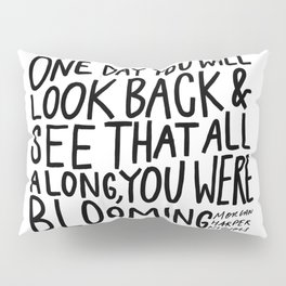 One day you will look back and see that all along, you were blooming Pillow Sham