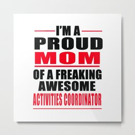I'm a Proud MOM of a Freaking Awesome Activities Coordinator T-SHIRT  Metal Print