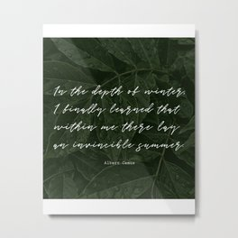 In the depth of winter,I finally learned that  within me there lay an invincible summer-Albert Camus Metal Print