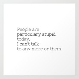 People are particulary stupid today - GG Collection Art Print