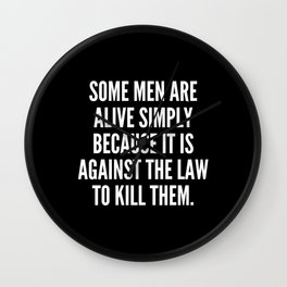 Some men are alive simply because it is against the law to kill them Wall Clock