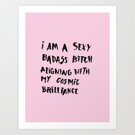 I Am A Sexy Badass Bitch Aligning With My Cosmic Brilliance Art Print
