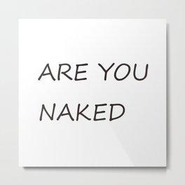 are you naked Metal Print