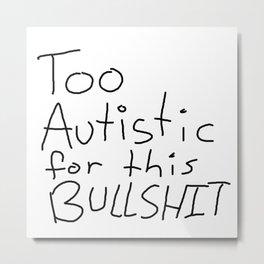 Too Autistic for this Bullsh*t Metal Print
