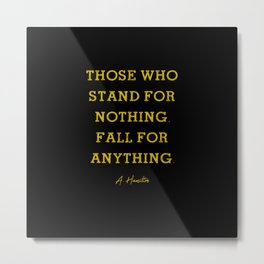 Alexander Hamilton Quote Those Who Stand For Nothing Fall For Anything Metal Print