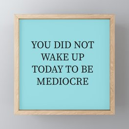 You Did Not Wake Up Today To Be Mediocre Framed Mini Art Print