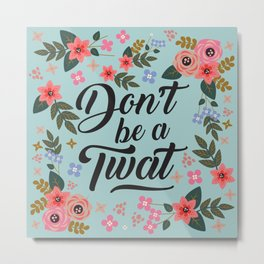 Don't Be A Twat, Pretty Funny Offensive Quote Metal Print
