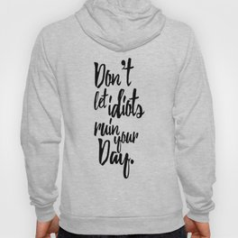 Don't Let Idiots Ruin Your Day Black White Quote Hoody